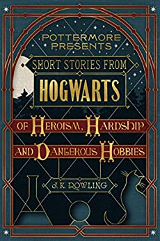 Short Stories from Hogwarts of Heroism, Hardship and Dangerous Hobbies (Kindle Single) (Pottermore Presents Book 1) by [Rowling, J.K.]