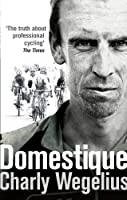 Domestique: The True Life Ups and Downs of a Tour Pro by Charly Wegelius(2014-07-01)