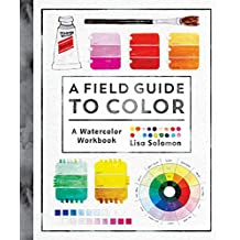 A Field Guide to Color: Watercolor Explorations in Hues, Tints, Shades, and Everything in Between: A Watercolor Workbook