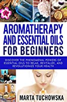 Aromatherapy and Essential Oils for Beginners: Discover the Phenomenal Powers of Essential Oils to Relax, Revitalize, and Revolutionize Your Health (Aromatherapy, Natural Remedies, Essential Oils)