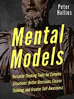 Mental Models: 16 Versatile Thinking Tools for Complex Situations: Better Decisions, Clearer Thinking, and Greater Self-Awareness (Mental Models for Better Living Book 2) by [Hollins, Peter]
