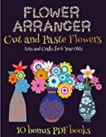 Arts and Crafts for 6 Year Olds (Flower Maker): Make your own flowers by cutting and pasting the contents of this book. This book is designed to improve hand-eye coordination, develop fine and gross motor control, develop visuo-spatial skills, and to help children sustain attention.