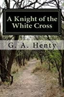 A Knight of the White Cross: A Tale of the Siege of Rhodes