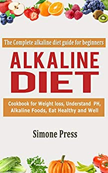 Alkaline Diet: The Complete Alkaline Diet Guide for Beginners: Cookbook for Weight Loss, understand pH, Alkaline Foods, Eat Healthy and Well by [Press, Simone ]