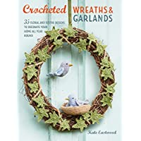 Crocheted Wreaths and Garlands: 35 Floral and Festive Designs to Decorate Your Home All Year Round