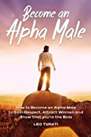 Become an Alpha Male: How to Become an Alpha Male to Gain Respect, Attract Women and Show That You're the Boss