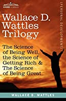Wallace D. Wattles Trilogy: The Science of Getting Rich / The Science of Being Well / How To Be A Genius or The Science of Being Great