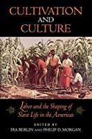 Cultivation and Culture: Labor and the Shaping of Black Life in the Americas (Carter G. Woodson Institute Series in Black Studies)