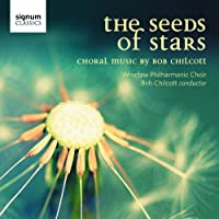 Seeds of Stars Choral Music of Bob Chilcott
