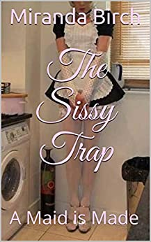 The Sissy Trap: A Maid is Made by [Birch, Miranda]