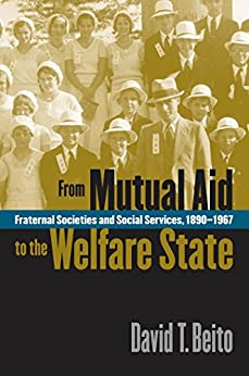From Mutual Aid to the Welfare State: Fraternal Societies and Social Services, 1890-1967 by [Beito, David T.]