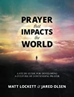 Prayer That Impacts the World: A Study Guide for Developing a Culture of Contending Prayer