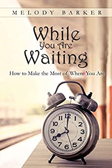 While You Are Waiting: How to Make the Most of Where You Are by [Barker, Melody]