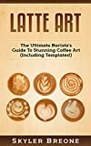 Latte Art: The Ultimate Barista's Guide To Stunning Coffee Art (Including Templates!) (English Edition)