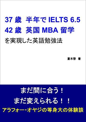 37歳 / 半年でIELTS 6.5  42歳 / 英国MBA留学 を実現した英語勉強法: まだ間に合う! まだ変えられる!! ...