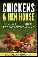 Chickens & Hen House: The Complete Guide For Egg & Chicken Farming