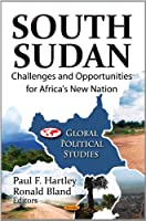 South Sudan: Challenges and Opportunities for Africa's New Nation (Global Political Studies)