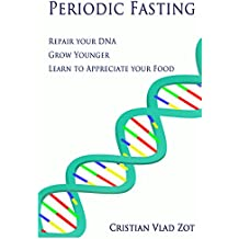 Periodic Fasting: Repair your DNA, Grow Younger, and Learn to Appreciate your Food