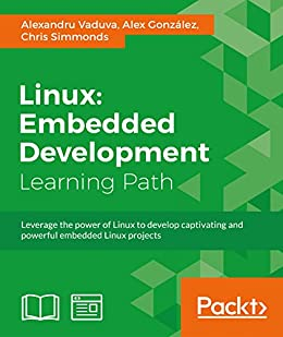 [Vaduva, Alexandru, Gonzalez, Alex, Simmonds, Chris]のLinux: Embedded Development (English Edition)