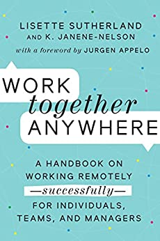 Work Together Anywhere: A Handbook on Working Remotely—Successfully—for Individuals, Teams, and Managers by [Sutherland, Lisette, Janene-Nelson, Kirsten]