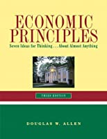 Economic Principles: Seven Ideas for Thinking ... About Almost Anything (3rd Edition)