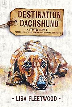 [Fleetwood, Lisa]のDestination Dachshund: A Travel Memoir: Three Months, Three Generations, & Sixty Dachshunds (English Edition)