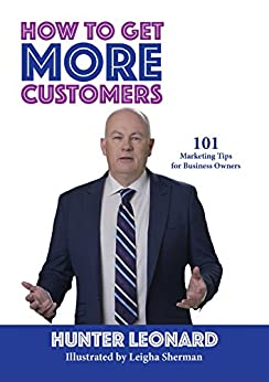 How to Get More Customers: 101 Marketing Tips for Business Owners by [Leonard, Hunter]