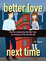 Better Love Next Time: How the Relationship that Didn't Last Can Lead You to the One that Will