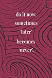 Do It Now. Sometimes 'later' Becomes 'never'.: Daily Success, Motivation and Everyday Inspiration For Your Best Year Ever, 365 days to more Happiness Motivational Year Long Journal / Daily Notebook / Diary
