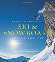 Fifty Places to Ski and Snowboard Before You Die: Downhill Experts Share the World's Greatest Destinations by Chris Santella(2013-10-15)