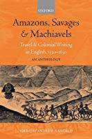 Amazons, Savages, and Machiavels: Travel and Colonial Writing in English, 1550-1630 : An Anthology