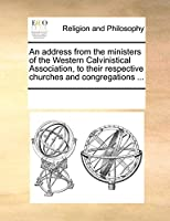 An Address from the Ministers of the Western Calvinistical Association, to Their Respective Churches and Congregations ...