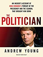 The Politician, Library Edition: An Insider's Account of John Edwards's Pursuit of the Presidency and the Scandal That Brought Him Down