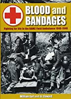 Blood and Bandages: Fighting for life in the RAMC Field Ambulance 1940 - 1946