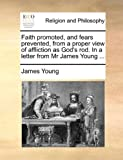 Faith Promoted, and Fears Prevented, from a Proper View of Affliction as God's Rod. in a Letter from MR James Young ...