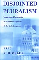 Disjointed Pluralism: Institutional Innovation and the Development of the U.S. Congress (Princeton Studies in American Politics)