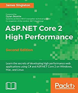 [Singleton, James]のASP.NET Core 2 High Performance - Second Edition: Learn the secrets of developing high performance web applications using C# and ASP.NET Core 2 on Windows, Mac, and Linux