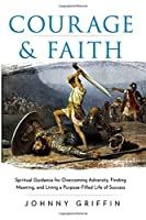 Courage & Faith: Spiritual Guidance for Overcoming Adversity and Living a Purpose-Filled Life of Success and Meaning