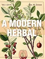 A Modern Herbal (Volume 1, A-H): The Medicinal, Culinary, Cosmetic and Economic Properties, Cultivation and Folk-Lore of Herbs, Grasses, Fungi, Shrubs & Trees with Their Modern Scientific Uses