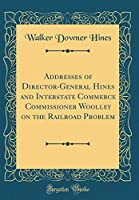 Addresses of Director-General Hines and Interstate Commerce Commissioner Woolley on the Railroad Problem (Classic Reprint)