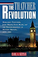 The Thatcher Revolution: Margaret Thatcher, John Major, Tony Blair, and the Transformation of Modern Britain