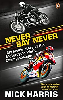 Never Say Never: The Inside Story of the Motorcycle World Championships by [Harris, Nick]