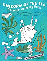 Unicorn Of The Sea Narwhal Coloring Book: A Wally Narwhal Book