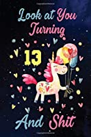Look at You Turning 13 And Shit: Birthday Gift for 13 Years Old Unicorn Lover. 100 Pages 6*9 inch Notebook Diary Journal. A Funny 13th Birthday Gift-Blank Lined Journal.Funny Birthday Gifts for Women - Friend Turning 13 Year Old Gag Gift.