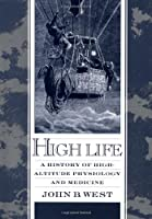 High Life: A History of High-Altitude Physiology and Medicine (American Physiological Society Book)