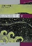 """ヴァレリー集成〈5〉""""芸術""""の肖像"""