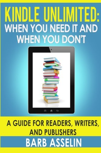 Download Kindle Unlimited: When You Need It and When You Don't. a Guide for Readers, Writers, and Publishers 1507862466