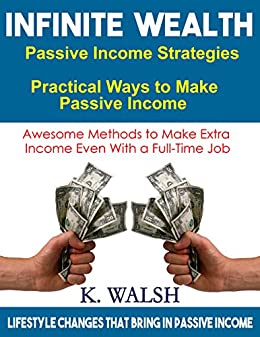 Passive Income Strategies: Practical Ways to Make Passive Income Even With a Full-Time Job: Lifestyle changes that bring in passive income by [Walsh, Kathleen]