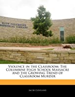Violence in the Classroom: The Columbine High School Massacre and the Growing Trend of Classroom Murder