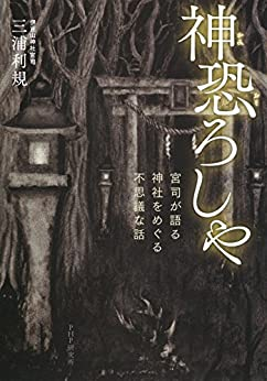 [三浦 利規]の神恐ろしや 宮司が語る、神社をめぐる不思議な話